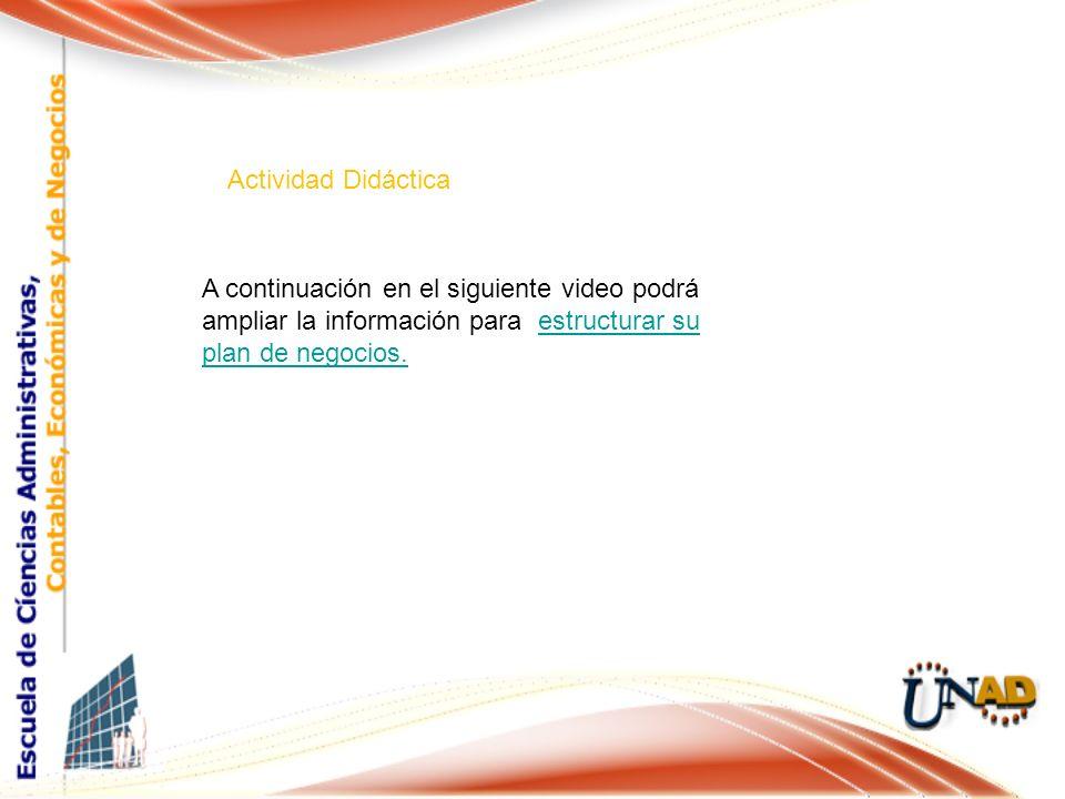 Actividad Didáctica A continuación en el siguiente video podrá ampliar la información para estructurar su plan de negocios.