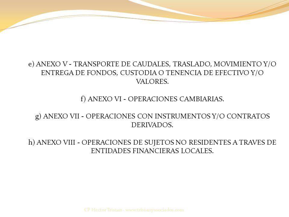 e) ANEXO V - TRANSPORTE DE CAUDALES, TRASLADO, MOVIMIENTO Y/O ENTREGA DE FONDOS, CUSTODIA O TENENCIA DE EFECTIVO Y/O VALORES. f) ANEXO VI - OPERACIONES CAMBIARIAS. g) ANEXO VII - OPERACIONES CON INSTRUMENTOS Y/O CONTRATOS DERIVADOS. h) ANEXO VIII - OPERACIONES DE SUJETOS NO RESIDENTES A TRAVES DE ENTIDADES FINANCIERAS LOCALES.