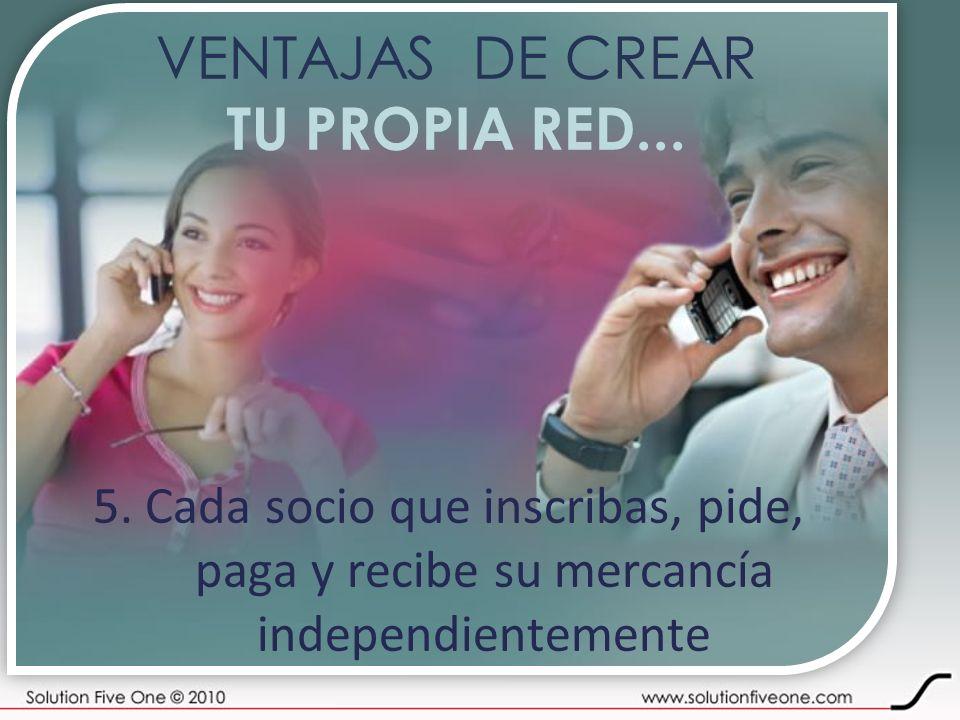 VENTAJAS DE CREAR TU PROPIA RED... 5. Cada socio que inscribas, pide,