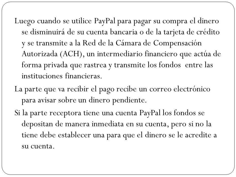 Luego cuando se utilice PayPal para pagar su compra el dinero se disminuirá de su cuenta bancaria o de la tarjeta de crédito y se transmite a la Red de la Cámara de Compensación Autorizada (ACH), un intermediario financiero que actúa de forma privada que rastrea y transmite los fondos entre las instituciones financieras.