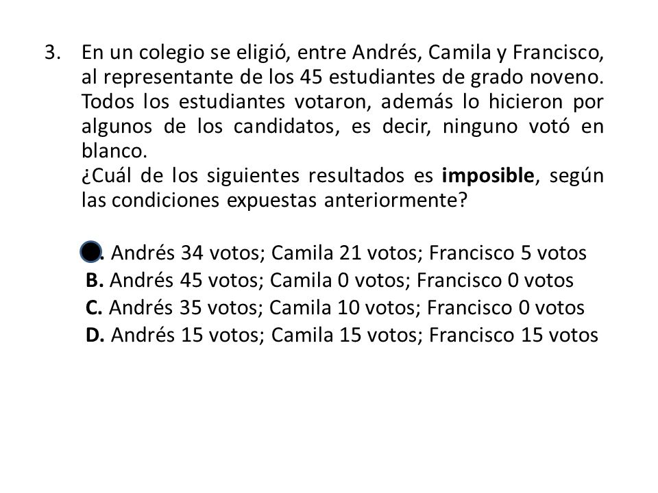 En un colegio se eligió, entre Andrés, Camila y Francisco, al representante de los 45 estudiantes de grado noveno. Todos los estudiantes votaron, además lo hicieron por algunos de los candidatos, es decir, ninguno votó en blanco.
