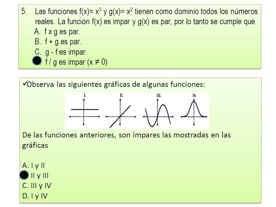 Las funciones f(x)= x3 y g(x)= x2 tienen como dominio todos los números reales. La función f(x) es impar y g(x) es par, por lo tanto se cumple que