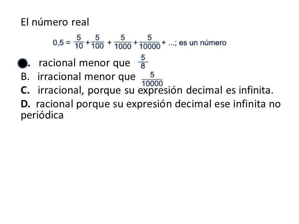 El número real A. racional menor que. irracional menor que. C. irracional, porque su expresión decimal es infinita.