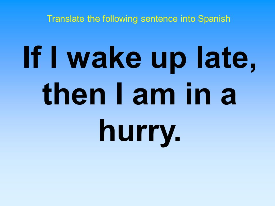 If I wake up late, then I am in a hurry.