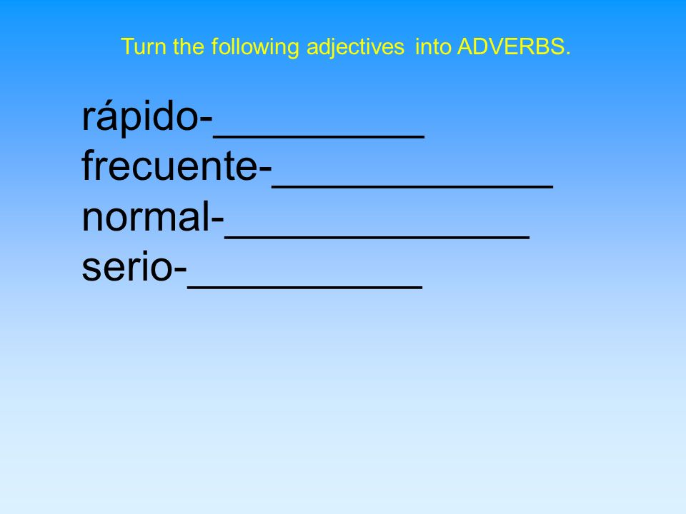 Turn the following adjectives into ADVERBS.