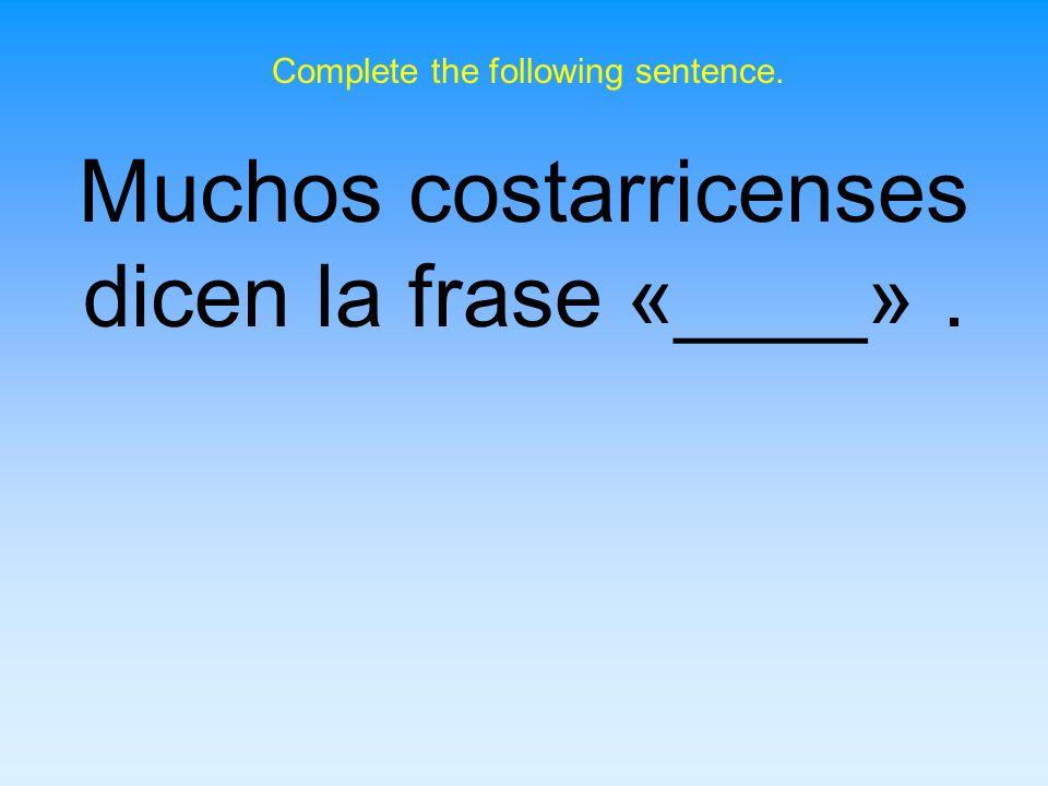 Muchos costarricenses dicen la frase «____» .