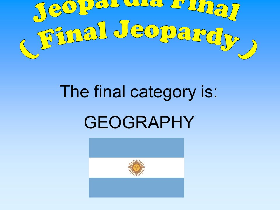 Jeopardia Final ( Final Jeopardy ) The final category is: GEOGRAPHY
