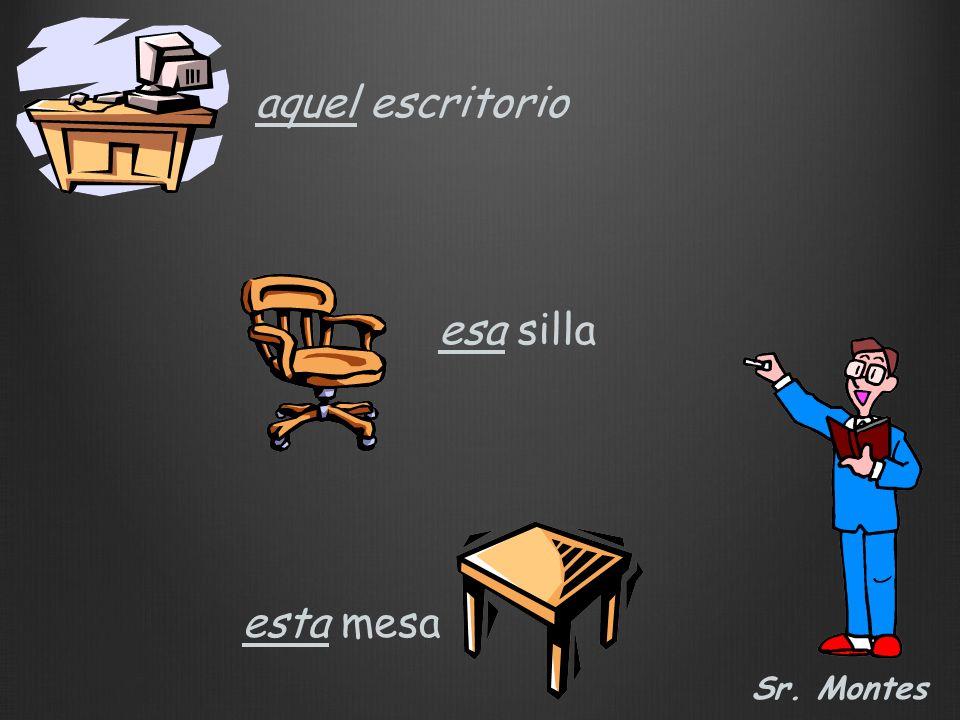 aquel escritorio esa silla Sr. Montes esta mesa