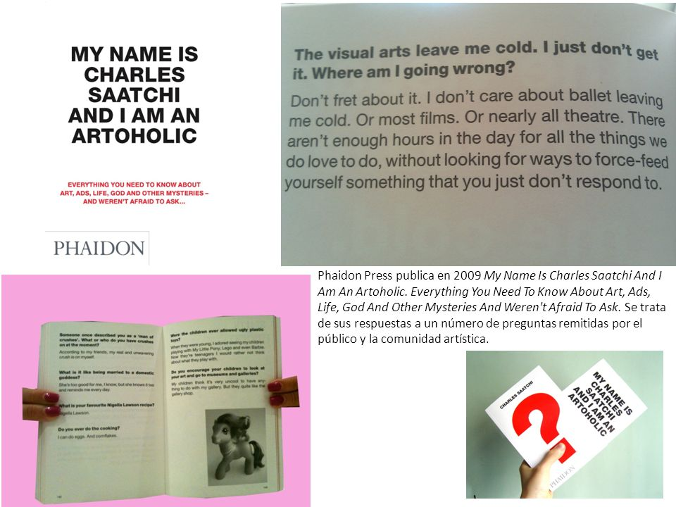 Phaidon Press publica en 2009 My Name Is Charles Saatchi And I Am An Artoholic.