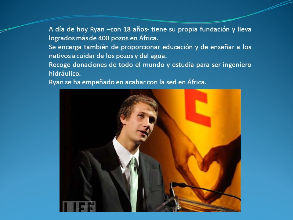 A día de hoy Ryan –con 18 años‐ tiene su propia fundación y lleva logrados más de 400 pozos en África.