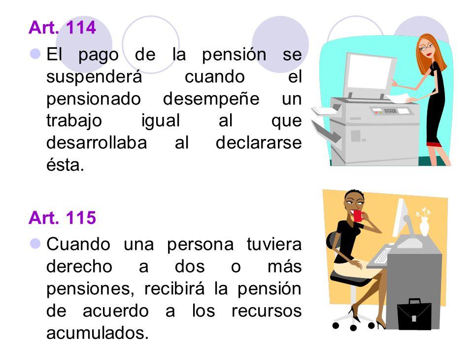Art. 114 El pago de la pensión se suspenderá cuando el pensionado desempeñe un trabajo igual al que desarrollaba al declararse ésta.