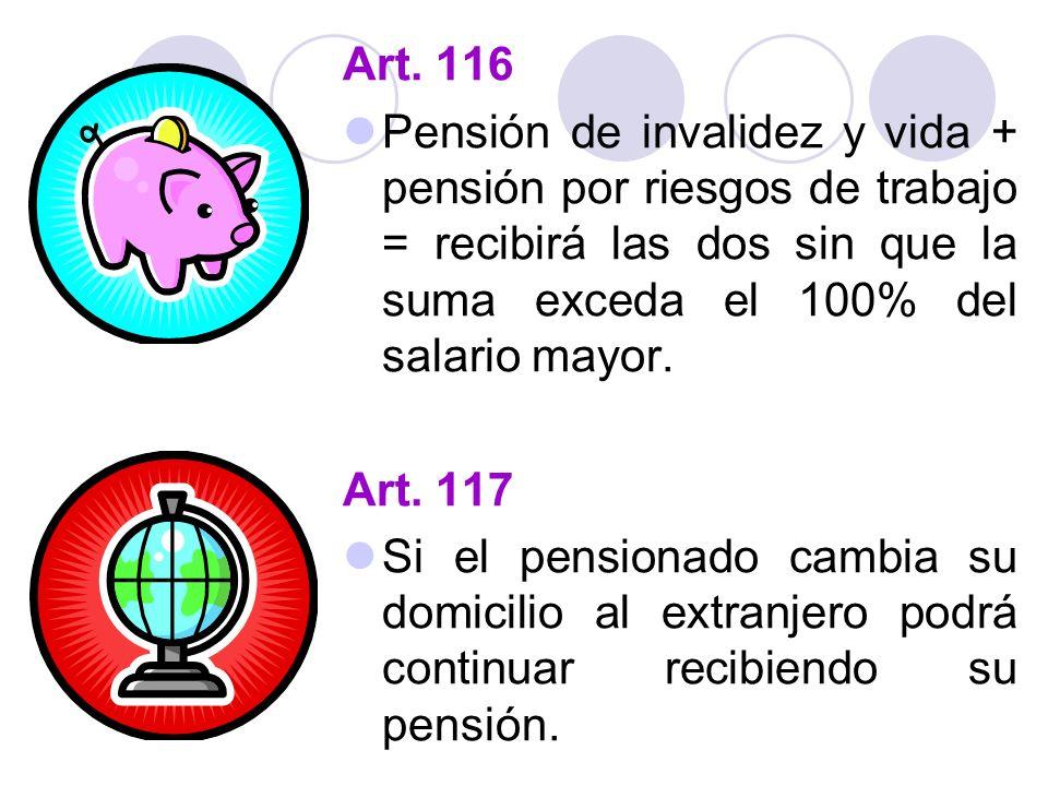 Art. 116 Pensión de invalidez y vida + pensión por riesgos de trabajo = recibirá las dos sin que la suma exceda el 100% del salario mayor.