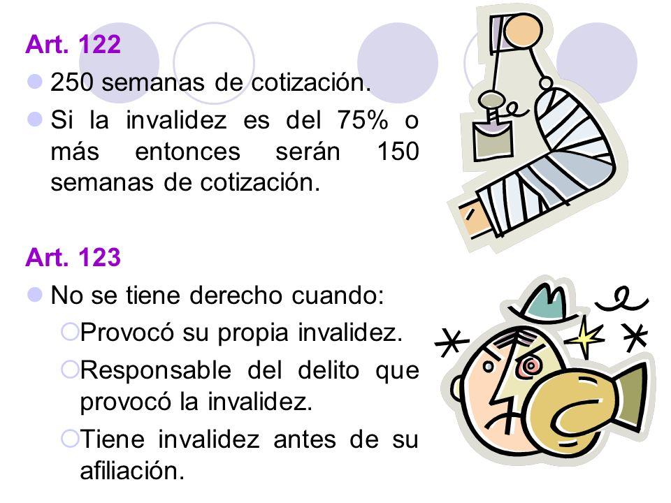 Art. 122 250 semanas de cotización. Si la invalidez es del 75% o más entonces serán 150 semanas de cotización.