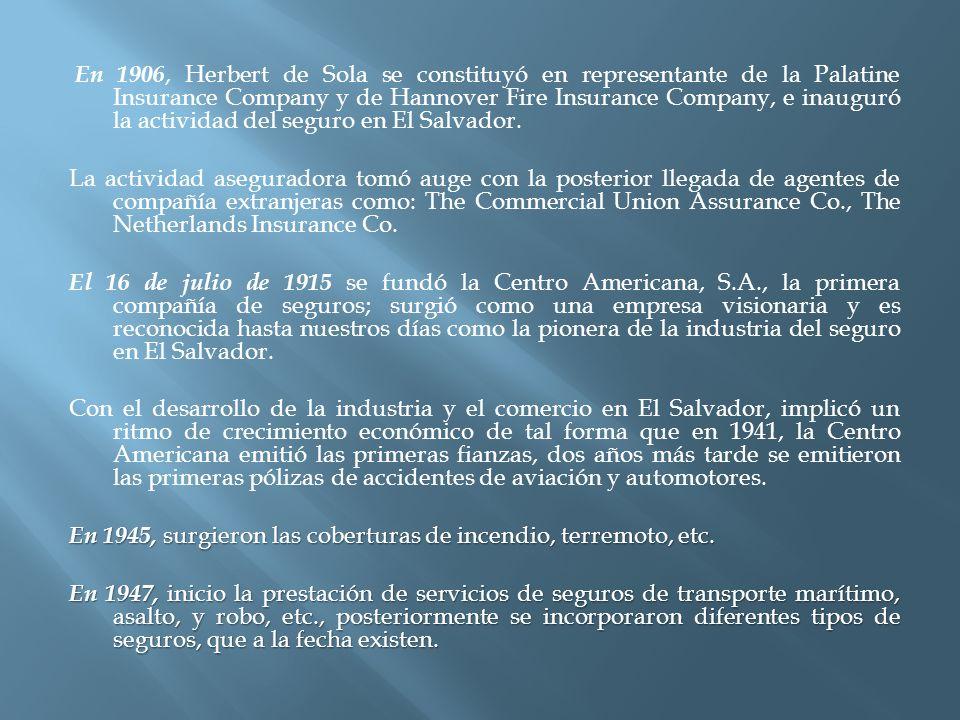 En 1906, Herbert de Sola se constituyó en representante de la Palatine Insurance Company y de Hannover Fire Insurance Company, e inauguró la actividad del seguro en El Salvador.