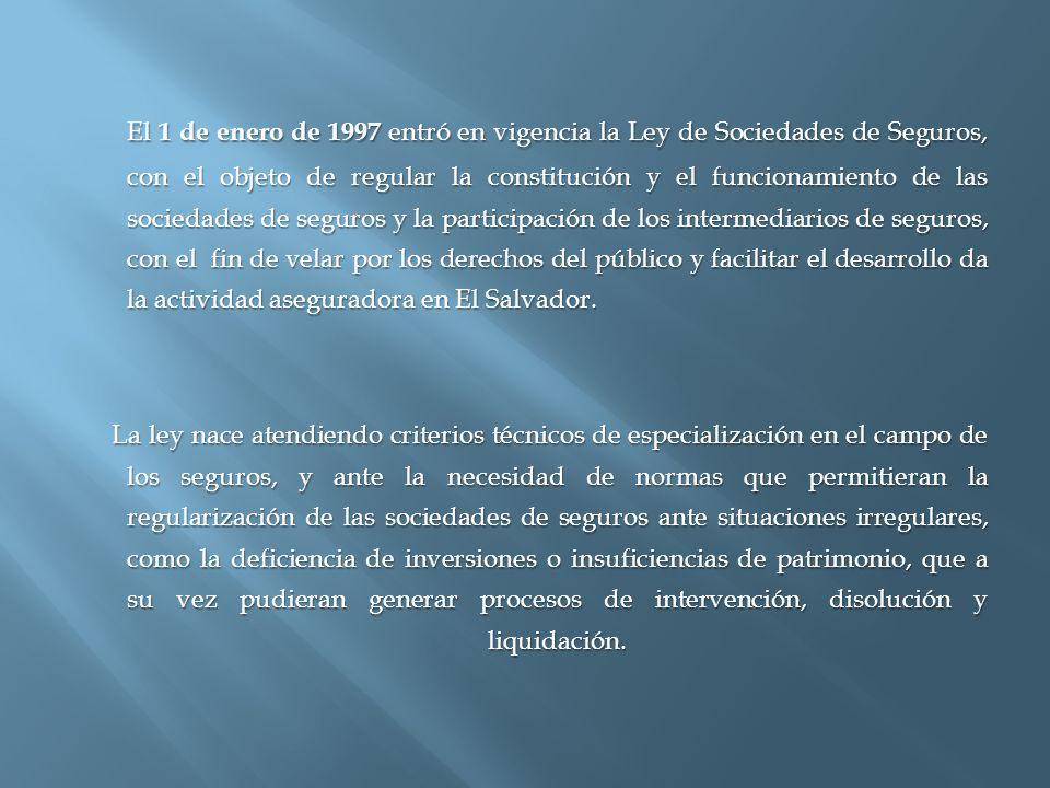 El 1 de enero de 1997 entró en vigencia la Ley de Sociedades de Seguros, con el objeto de regular la constitución y el funcionamiento de las sociedades de seguros y la participación de los intermediarios de seguros, con el fin de velar por los derechos del público y facilitar el desarrollo da la actividad aseguradora en El Salvador.