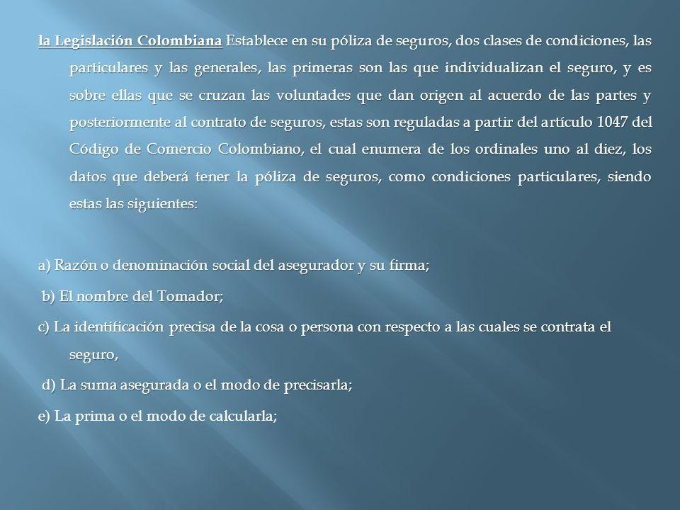 la Legislación Colombiana Establece en su póliza de seguros, dos clases de condiciones, las particulares y las generales, las primeras son las que individualizan el seguro, y es sobre ellas que se cruzan las voluntades que dan origen al acuerdo de las partes y posteriormente al contrato de seguros, estas son reguladas a partir del artículo 1047 del Código de Comercio Colombiano, el cual enumera de los ordinales uno al diez, los datos que deberá tener la póliza de seguros, como condiciones particulares, siendo estas las siguientes: a) Razón o denominación social del asegurador y su firma; b) El nombre del Tomador; c) La identificación precisa de la cosa o persona con respecto a las cuales se contrata el seguro, d) La suma asegurada o el modo de precisarla; e) La prima o el modo de calcularla;