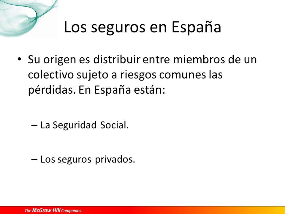 Los seguros en España Su origen es distribuir entre miembros de un colectivo sujeto a riesgos comunes las pérdidas. En España están: