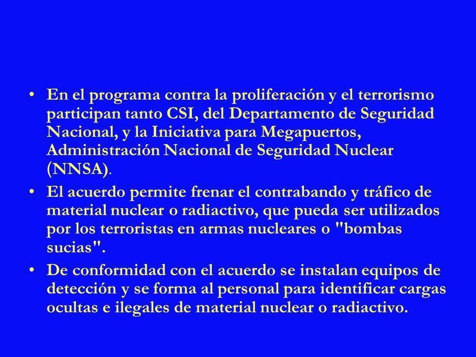 En el programa contra la proliferación y el terrorismo participan tanto CSI, del Departamento de Seguridad Nacional, y la Iniciativa para Megapuertos, Administración Nacional de Seguridad Nuclear (NNSA).
