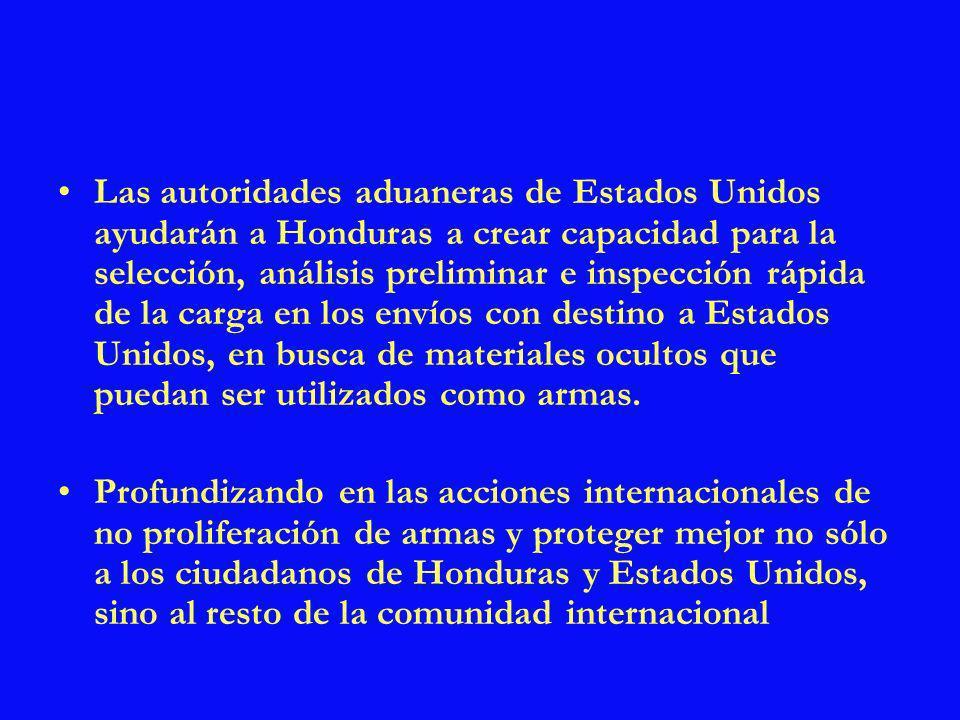 Las autoridades aduaneras de Estados Unidos ayudarán a Honduras a crear capacidad para la selección, análisis preliminar e inspección rápida de la carga en los envíos con destino a Estados Unidos, en busca de materiales ocultos que puedan ser utilizados como armas.