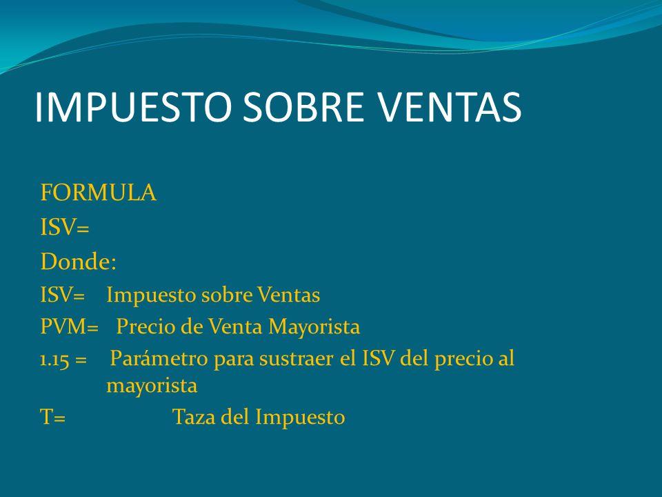 IMPUESTO SOBRE VENTAS FORMULA ISV= Donde: ISV= Impuesto sobre Ventas