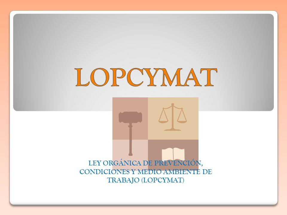 LOPCYMAT LEY ORGÁNICA DE PREVENCIÓN, CONDICIONES Y MEDIO AMBIENTE DE TRABAJO (LOPCYMAT)