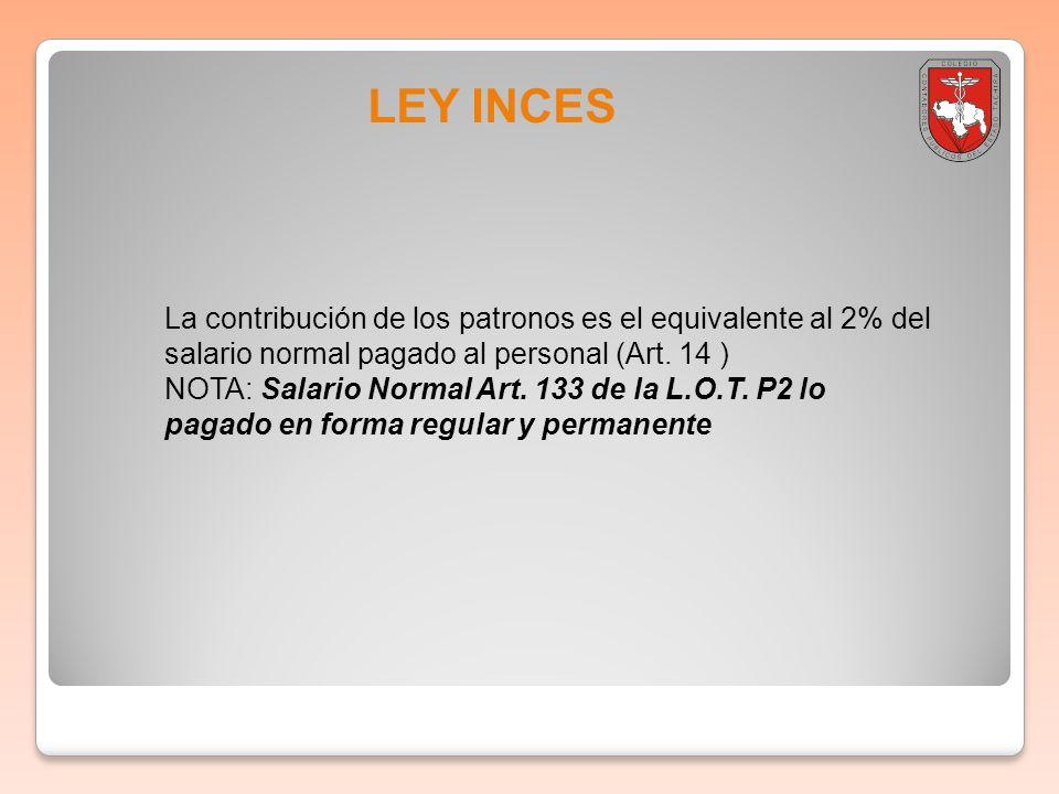 Boletin informativo 2011-001LEY INCES. La contribución de los patronos es el equivalente al 2% del salario normal pagado al personal (Art. 14 )