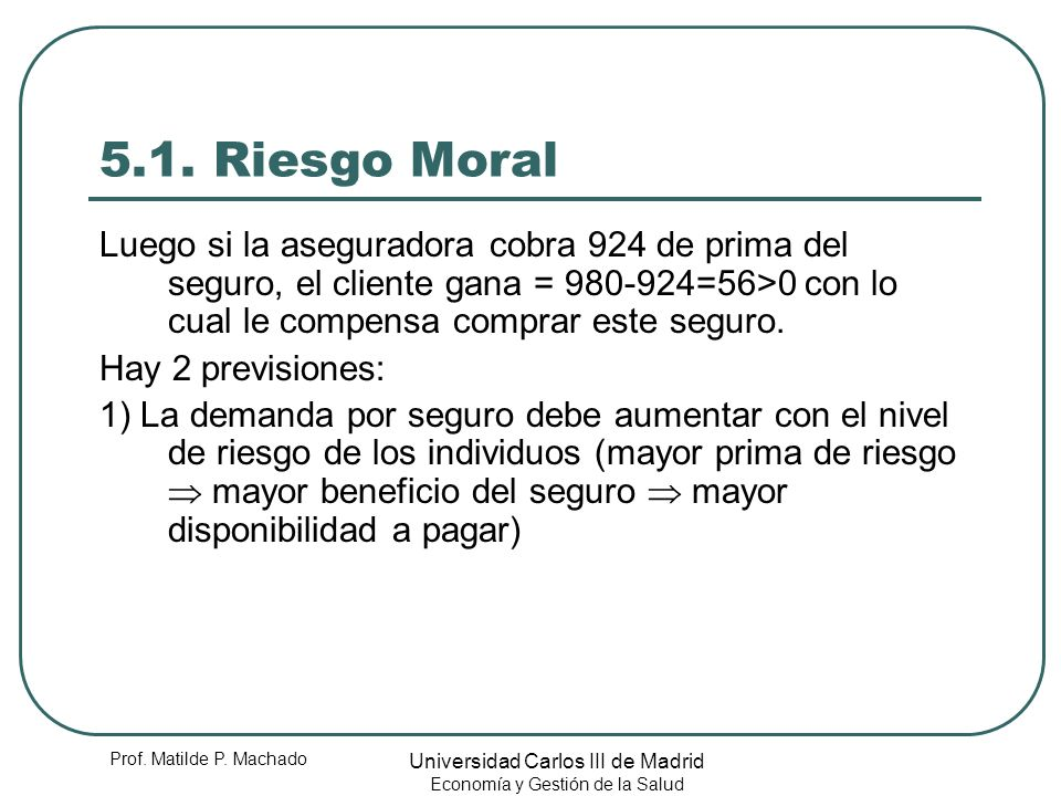 5.1. Riesgo Moral Luego si la aseguradora cobra 924 de prima del seguro, el cliente gana = 980-924=56>0 con lo cual le compensa comprar este seguro.
