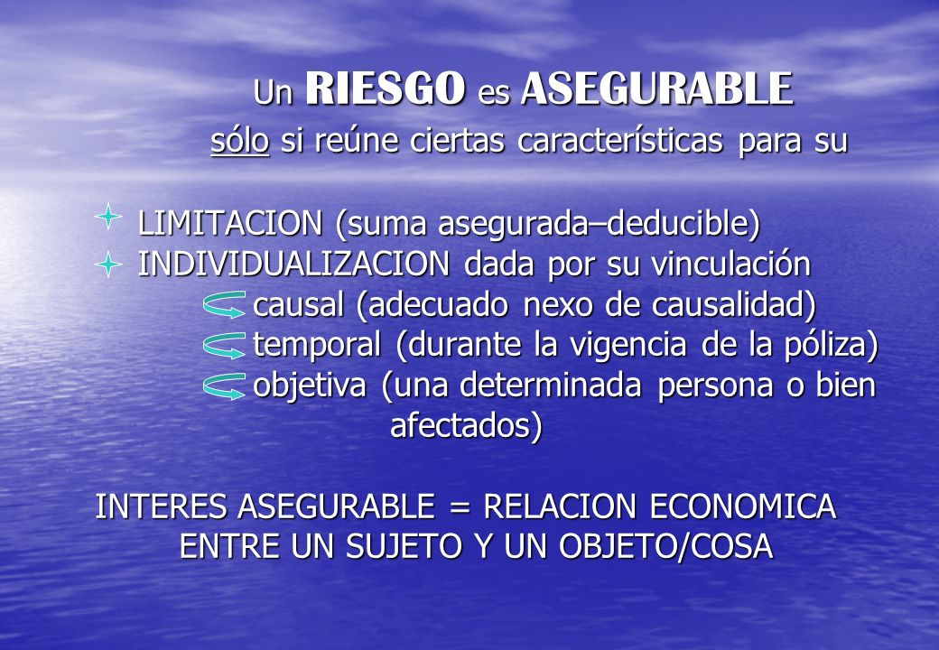 Un RIESGO es ASEGURABLE sólo si reúne ciertas características para su LIMITACION (suma asegurada–deducible) INDIVIDUALIZACION dada por su vinculación causal (adecuado nexo de causalidad) temporal (durante la vigencia de la póliza) objetiva (una determinada persona o bien afectados) INTERES ASEGURABLE = RELACION ECONOMICA ENTRE UN SUJETO Y UN OBJETO/COSA