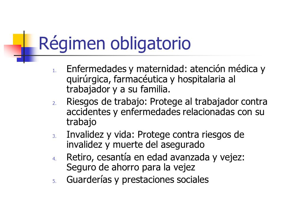 Régimen obligatorio Enfermedades y maternidad: atención médica y quirúrgica, farmacéutica y hospitalaria al trabajador y a su familia.