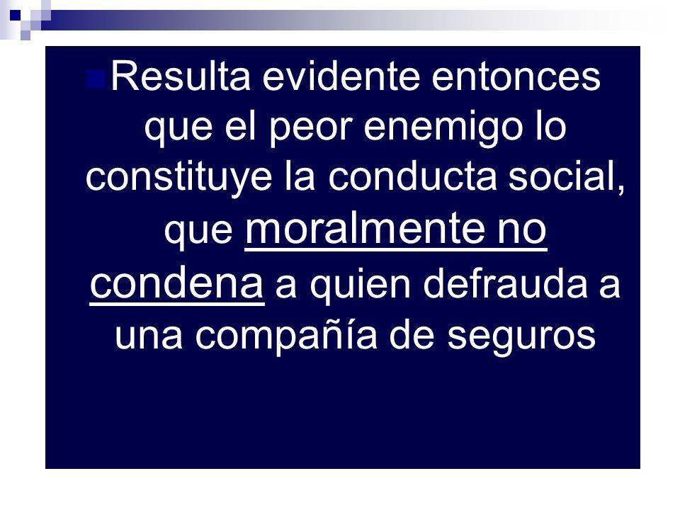 Resulta evidente entonces que el peor enemigo lo constituye la conducta social, que moralmente no condena a quien defrauda a una compañía de seguros