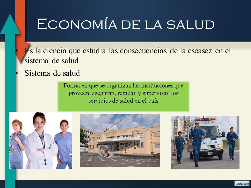 Economía de la salud Es la ciencia que estudia las consecuencias de la escasez en el sistema de salud.