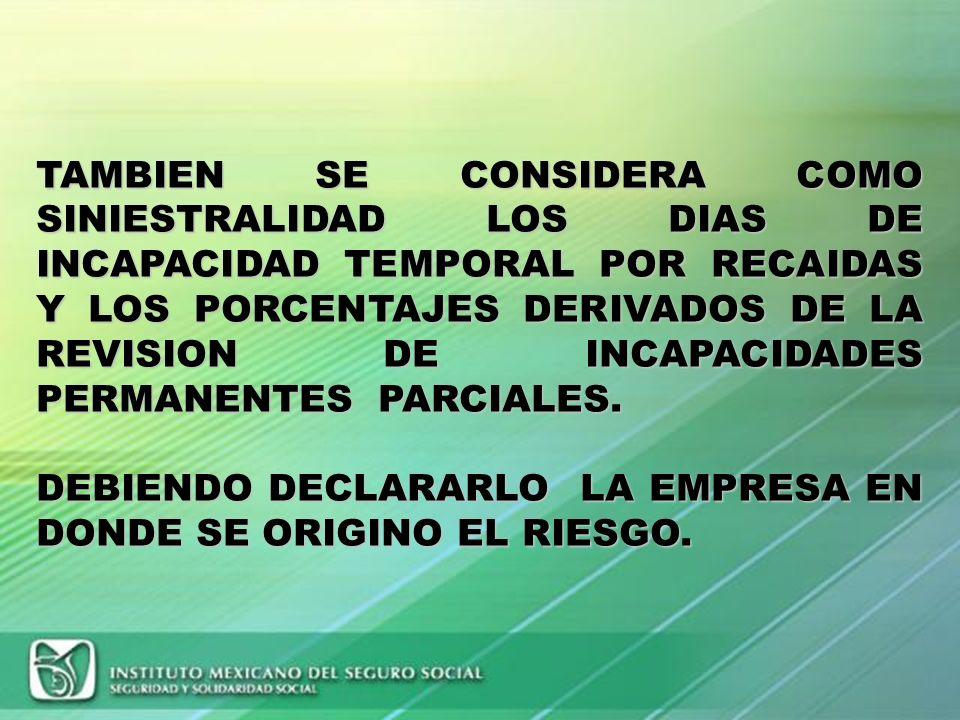TAMBIEN SE CONSIDERA COMO SINIESTRALIDAD LOS DIAS DE INCAPACIDAD TEMPORAL POR RECAIDAS Y LOS PORCENTAJES DERIVADOS DE LA REVISION DE INCAPACIDADES PERMANENTES PARCIALES.