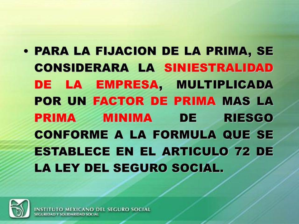 PARA LA FIJACION DE LA PRIMA, SE CONSIDERARA LA SINIESTRALIDAD DE LA EMPRESA, MULTIPLICADA POR UN FACTOR DE PRIMA MAS LA PRIMA MINIMA DE RIESGO CONFORME A LA FORMULA QUE SE ESTABLECE EN EL ARTICULO 72 DE LA LEY DEL SEGURO SOCIAL.