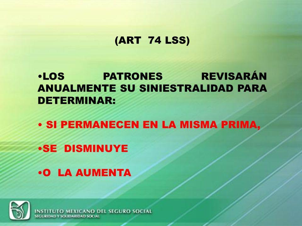 (ART 74 LSS) LOS PATRONES REVISARÁN ANUALMENTE SU SINIESTRALIDAD PARA DETERMINAR: SI PERMANECEN EN LA MISMA PRIMA,
