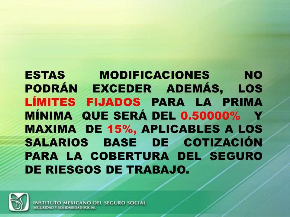 ESTAS MODIFICACIONES NO PODRÁN EXCEDER ADEMÁS, LOS LÍMITES FIJADOS PARA LA PRIMA MÍNIMA QUE SERÁ DEL 0.50000% Y MAXIMA DE 15%, APLICABLES A LOS SALARIOS BASE DE COTIZACIÓN PARA LA COBERTURA DEL SEGURO DE RIESGOS DE TRABAJO.