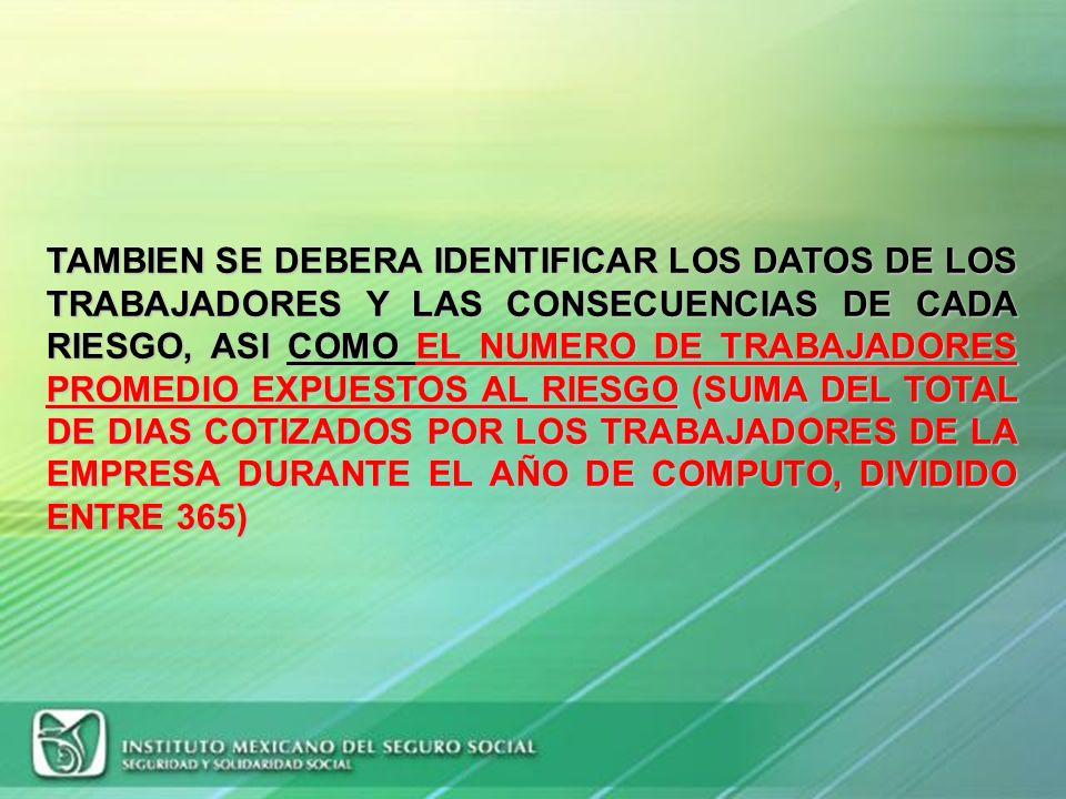 TAMBIEN SE DEBERA IDENTIFICAR LOS DATOS DE LOS TRABAJADORES Y LAS CONSECUENCIAS DE CADA RIESGO, ASI COMO EL NUMERO DE TRABAJADORES PROMEDIO EXPUESTOS AL RIESGO (SUMA DEL TOTAL DE DIAS COTIZADOS POR LOS TRABAJADORES DE LA EMPRESA DURANTE EL AÑO DE COMPUTO, DIVIDIDO ENTRE 365)