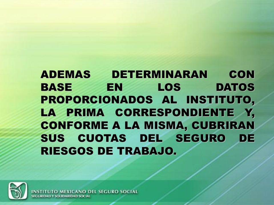ADEMAS DETERMINARAN CON BASE EN LOS DATOS PROPORCIONADOS AL INSTITUTO, LA PRIMA CORRESPONDIENTE Y, CONFORME A LA MISMA, CUBRIRAN SUS CUOTAS DEL SEGURO DE RIESGOS DE TRABAJO.