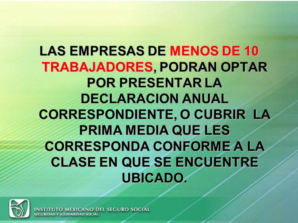 LAS EMPRESAS DE MENOS DE 10 TRABAJADORES, PODRAN OPTAR POR PRESENTAR LA DECLARACION ANUAL CORRESPONDIENTE, O CUBRIR LA PRIMA MEDIA QUE LES CORRESPONDA CONFORME A LA CLASE EN QUE SE ENCUENTRE UBICADO.