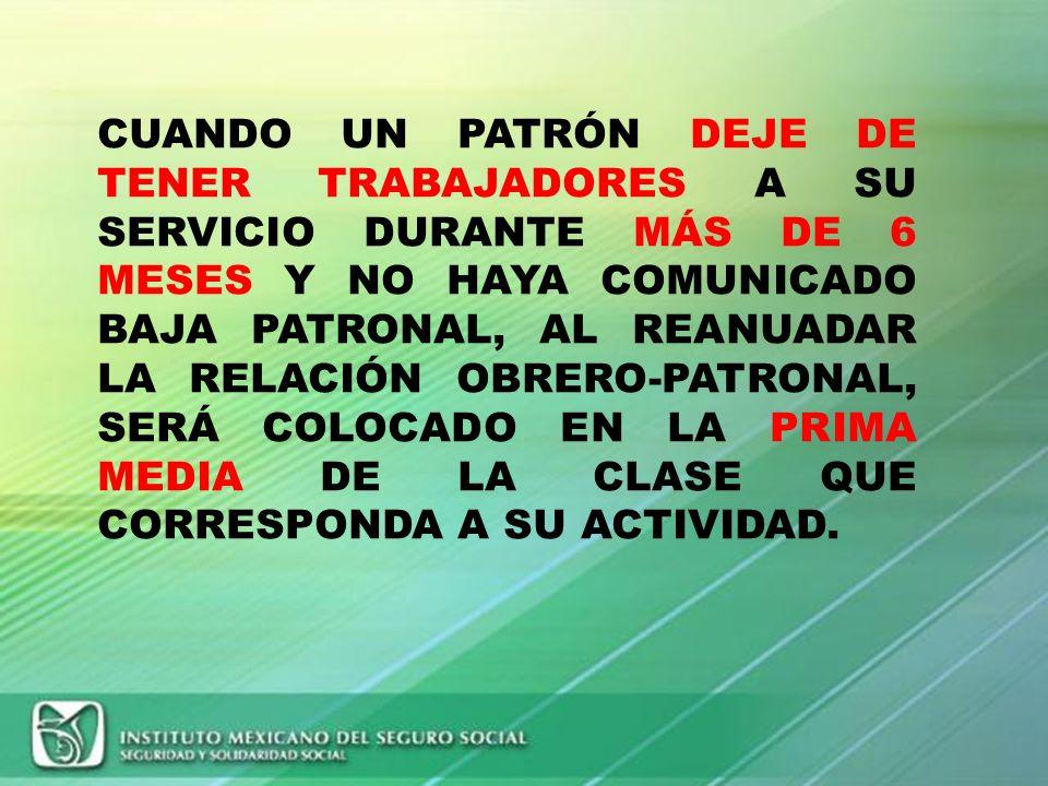 CUANDO UN PATRÓN DEJE DE TENER TRABAJADORES A SU SERVICIO DURANTE MÁS DE 6 MESES Y NO HAYA COMUNICADO BAJA PATRONAL, AL REANUADAR LA RELACIÓN OBRERO-PATRONAL, SERÁ COLOCADO EN LA PRIMA MEDIA DE LA CLASE QUE CORRESPONDA A SU ACTIVIDAD.