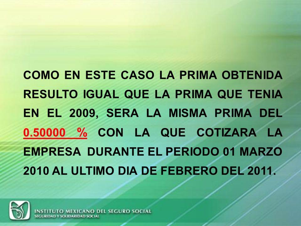 COMO EN ESTE CASO LA PRIMA OBTENIDA RESULTO IGUAL QUE LA PRIMA QUE TENIA EN EL 2009, SERA LA MISMA PRIMA DEL 0.50000 % CON LA QUE COTIZARA LA EMPRESA DURANTE EL PERIODO 01 MARZO 2010 AL ULTIMO DIA DE FEBRERO DEL 2011.