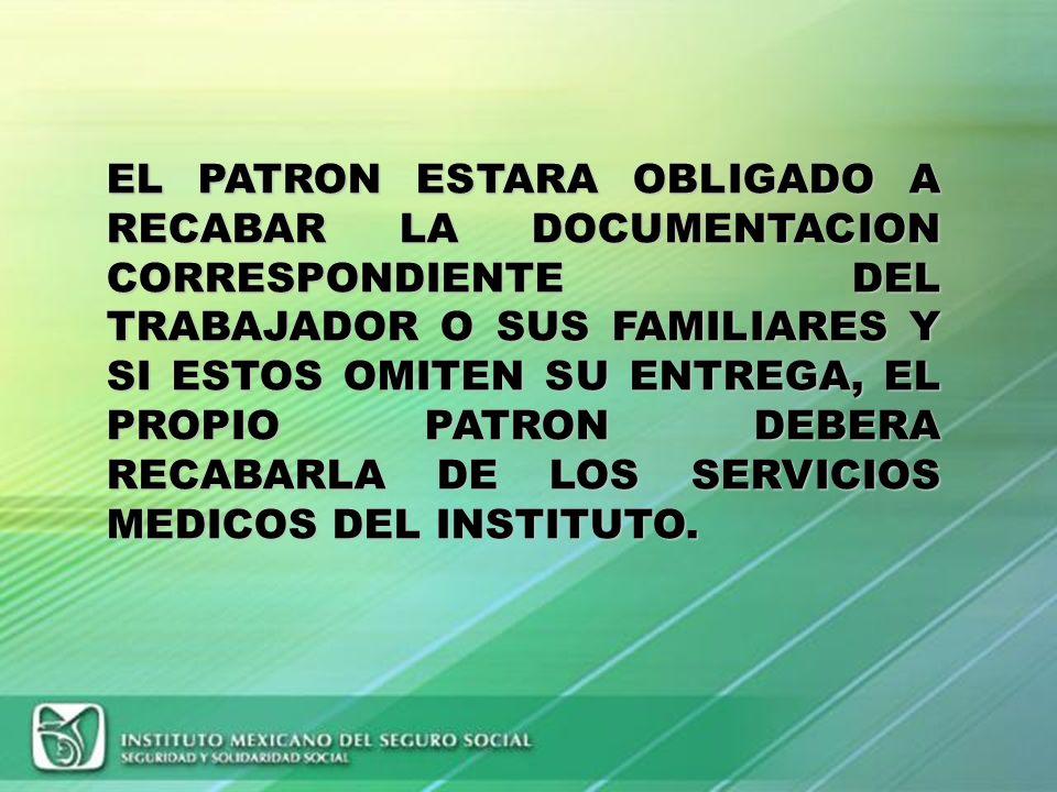 EL PATRON ESTARA OBLIGADO A RECABAR LA DOCUMENTACION CORRESPONDIENTE DEL TRABAJADOR O SUS FAMILIARES Y SI ESTOS OMITEN SU ENTREGA, EL PROPIO PATRON DEBERA RECABARLA DE LOS SERVICIOS MEDICOS DEL INSTITUTO.