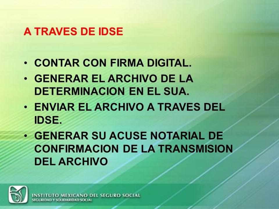 A TRAVES DE IDSE CONTAR CON FIRMA DIGITAL. GENERAR EL ARCHIVO DE LA DETERMINACION EN EL SUA. ENVIAR EL ARCHIVO A TRAVES DEL IDSE.