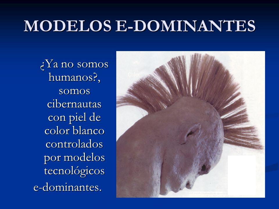 MODELOS E-DOMINANTES ¿Ya no somos humanos , somos cibernautas con piel de color blanco controlados por modelos tecnológicos.