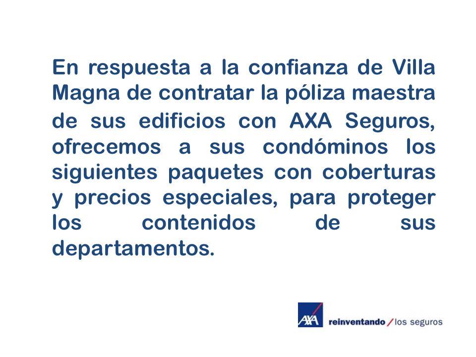 En respuesta a la confianza de Villa Magna de contratar la póliza maestra de sus edificios con AXA Seguros, ofrecemos a sus condóminos los siguientes paquetes con coberturas y precios especiales, para proteger los contenidos de sus departamentos.