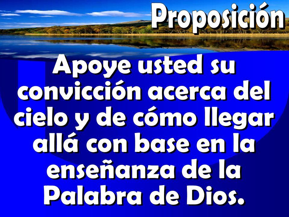 Proposición Apoye usted su convicción acerca del cielo y de cómo llegar allá con base en la enseñanza de la Palabra de Dios.
