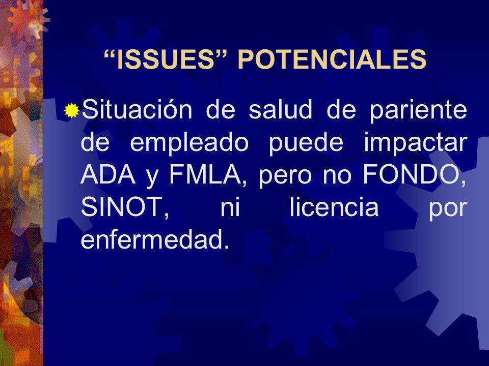 ISSUES POTENCIALESSituación de salud de pariente de empleado puede impactar ADA y FMLA, pero no FONDO, SINOT, ni licencia por enfermedad.