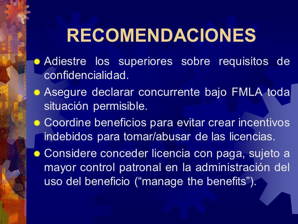 RECOMENDACIONES Adiestre los superiores sobre requisitos de confidencialidad. Asegure declarar concurrente bajo FMLA toda situación permisible.