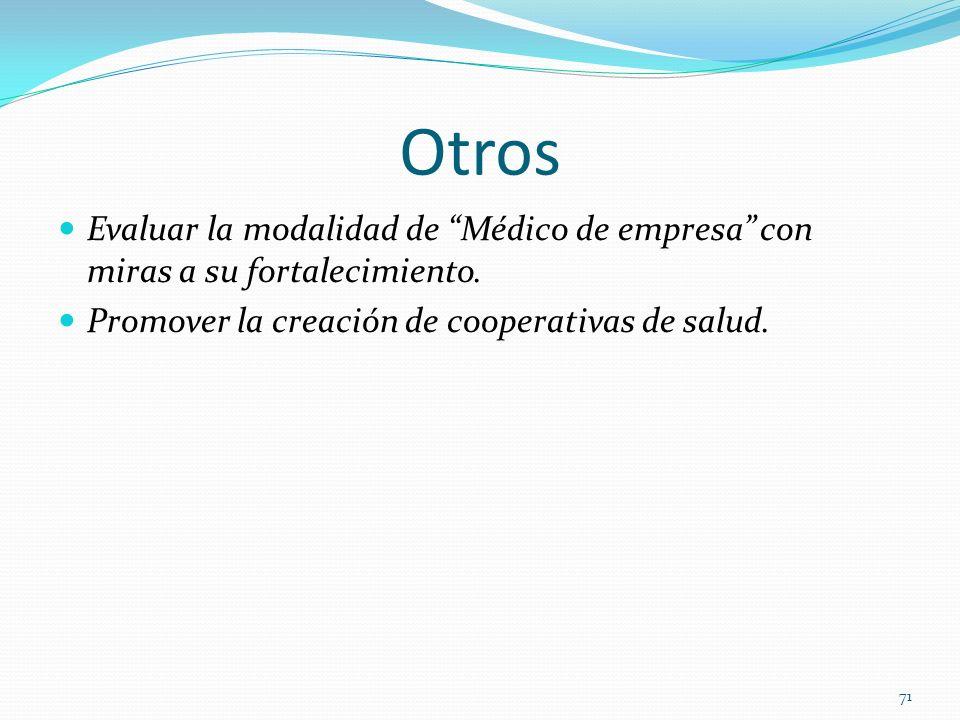 Otros Evaluar la modalidad de Médico de empresa con miras a su fortalecimiento. Promover la creación de cooperativas de salud.