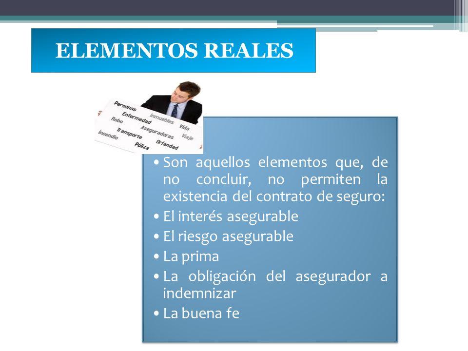 ELEMENTOS REALES Son aquellos elementos que, de no concluir, no permiten la existencia del contrato de seguro: