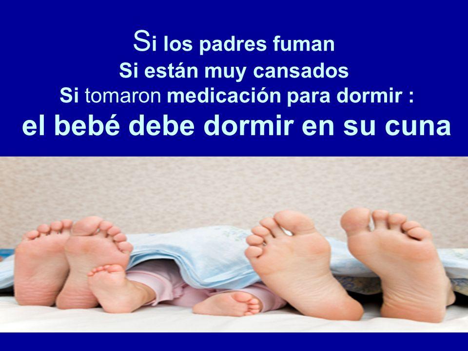 Si los padres fuman Si están muy cansados Si tomaron medicación para dormir : el bebé debe dormir en su cuna